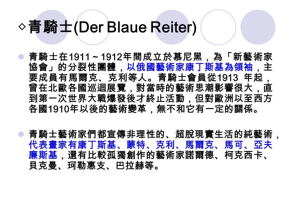 ◇青騎士 (Der Blaue Reiter) 青騎士在 1911 ~ 1912 年間成立於慕尼黑,為「新藝術家 協會」的分裂性團體,以俄國藝術家康丁斯基為領袖,主 要成員有馬爾克、克利等人。青騎士會員從 1913 年起, 曾在北歐各國巡迴展覽,對當時的藝術思潮影響很大,直 到第一次世界大戰爆發後才