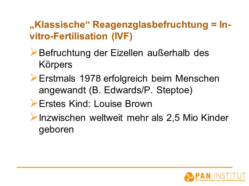 IVF: Behandlungsschritte  Vorzyklus (Pille/Downregulation)  Ovarielle Stimulation  Ovulationsinduktion (hCG-Gabe)  Eizellentnahme  In-vitro Fertilisation  Embryotransfer  Lutealphasen-Support
