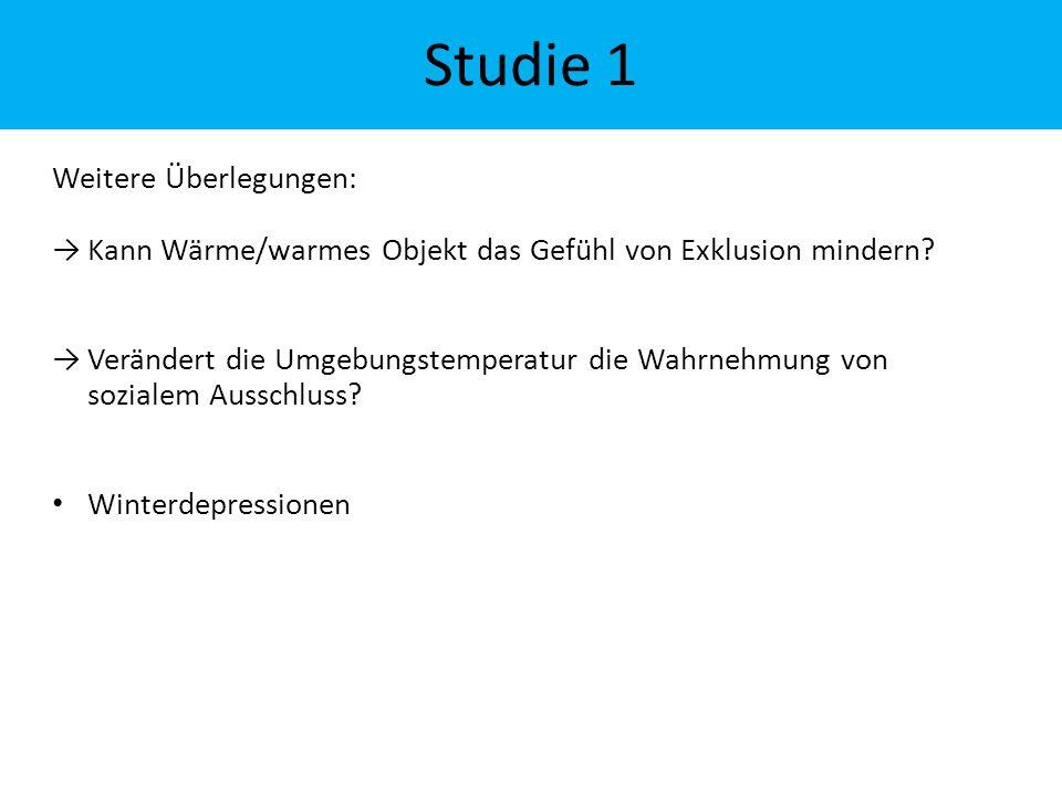 Studie 1 Weitere Überlegungen: →Kann Wärme/warmes Objekt das Gefühl von Exklusion mindern? →Verändert die Umgebungstemperatur die Wahrnehmung von sozi