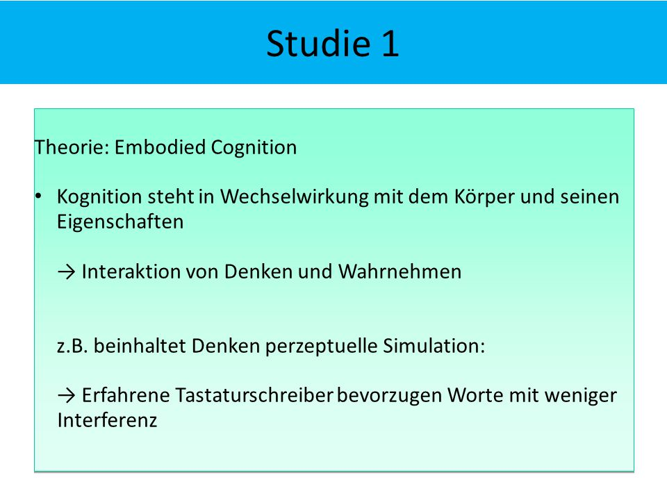Studie 1 Theorie: Embodied Cognition Kognition steht in Wechselwirkung mit dem Körper und seinen Eigenschaften → Interaktion von Denken und Wahrnehmen z.B.