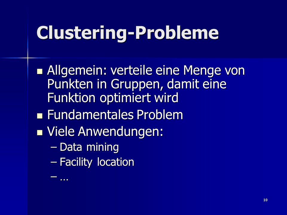 10 Clustering-Probleme Allgemein: verteile eine Menge von Punkten in Gruppen, damit eine Funktion optimiert wird Allgemein: verteile eine Menge von Punkten in Gruppen, damit eine Funktion optimiert wird Fundamentales Problem Fundamentales Problem Viele Anwendungen: Viele Anwendungen: –Data mining –Facility location –…