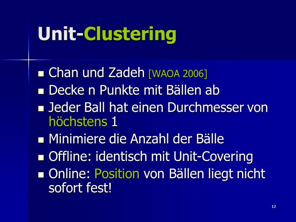 12 Unit-Clustering Chan und Zadeh [WAOA 2006] Chan und Zadeh [WAOA 2006] Decke n Punkte mit Bällen ab Decke n Punkte mit Bällen ab Jeder Ball hat einen Durchmesser von höchstens 1 Jeder Ball hat einen Durchmesser von höchstens 1 Minimiere die Anzahl der Bälle Minimiere die Anzahl der Bälle Offline: identisch mit Unit-Covering Offline: identisch mit Unit-Covering Online: Position von Bällen liegt nicht sofort fest.