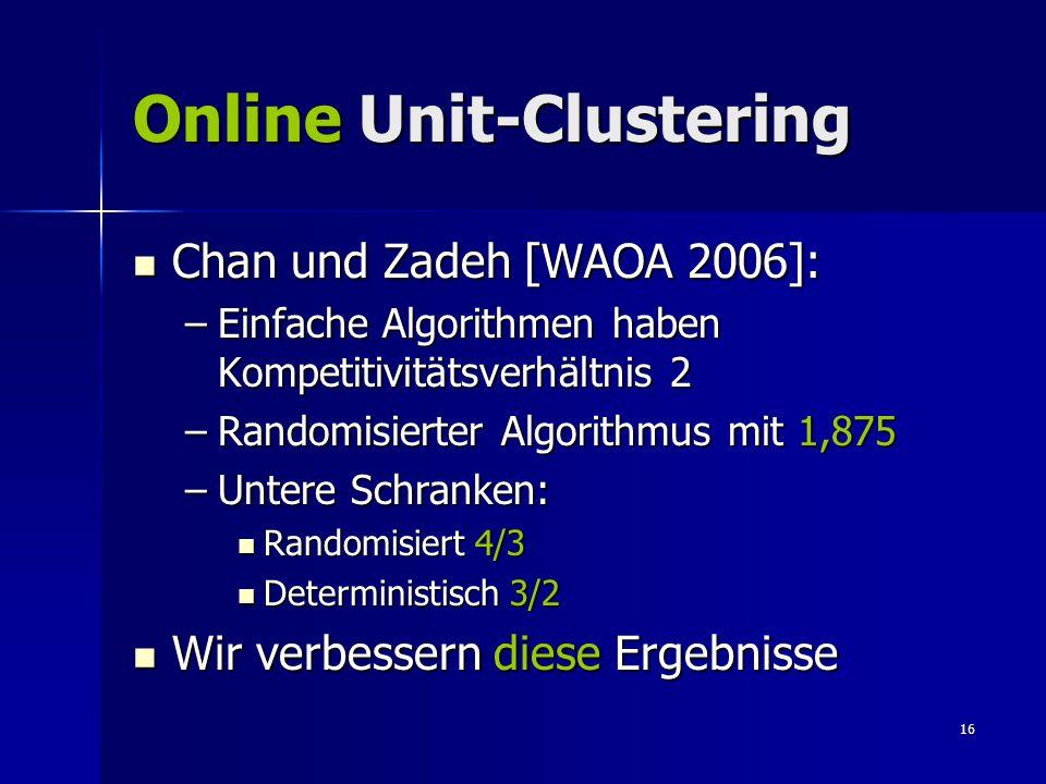 16 Online Unit-Clustering Chan und Zadeh [WAOA 2006]: Chan und Zadeh [WAOA 2006]: –Einfache Algorithmen haben Kompetitivitätsverhältnis 2 –Randomisierter Algorithmus mit 1,875 –Untere Schranken: Randomisiert 4/3 Randomisiert 4/3 Deterministisch 3/2 Deterministisch 3/2 Wir verbessern diese Ergebnisse Wir verbessern diese Ergebnisse