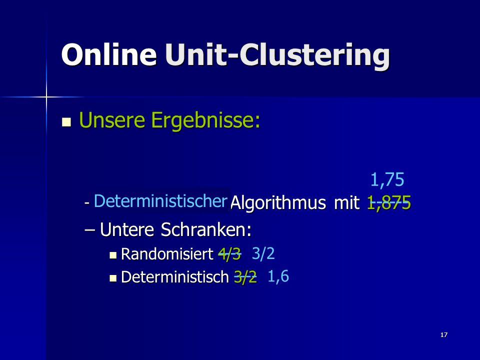 17 Online Unit-Clustering Unsere Ergebnisse: Unsere Ergebnisse: –Randomisierter Algorithmus mit 1,875 –Untere Schranken: Randomisiert 4/3 Randomisiert 4/3 Deterministisch 3/2 Deterministisch 3/2 Deterministischer 1,75 ------ ---- 3/2 ---- 1,6