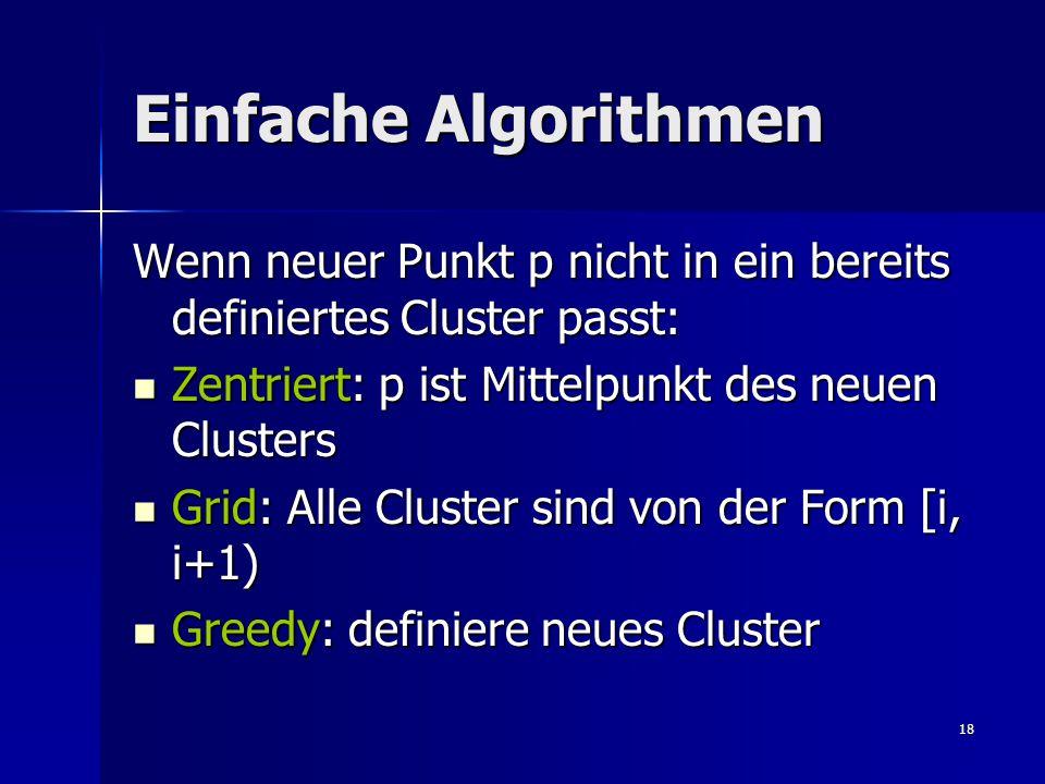 18 Einfache Algorithmen Wenn neuer Punkt p nicht in ein bereits definiertes Cluster passt: Zentriert: p ist Mittelpunkt des neuen Clusters Zentriert: p ist Mittelpunkt des neuen Clusters Grid: Alle Cluster sind von der Form [i, i+1) Grid: Alle Cluster sind von der Form [i, i+1) Greedy: definiere neues Cluster Greedy: definiere neues Cluster