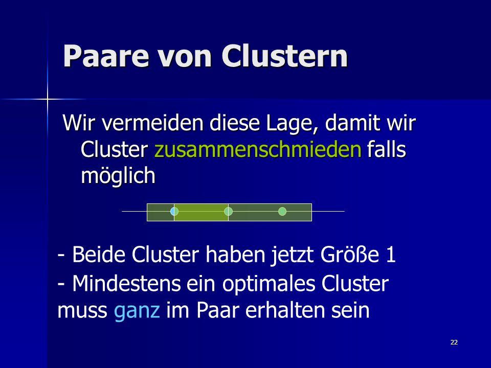 22 Paare von Clustern Wir vermeiden diese Lage, damit wir Cluster zusammenschmieden falls möglich - Mindestens ein optimales Cluster muss ganz im Paar erhalten sein - Beide Cluster haben jetzt Größe 1