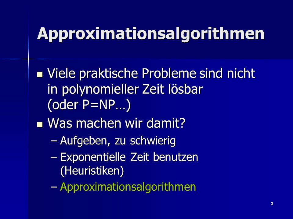 3 Approximationsalgorithmen Viele praktische Probleme sind nicht in polynomieller Zeit lösbar (oder P=NP…) Viele praktische Probleme sind nicht in polynomieller Zeit lösbar (oder P=NP…) Was machen wir damit.