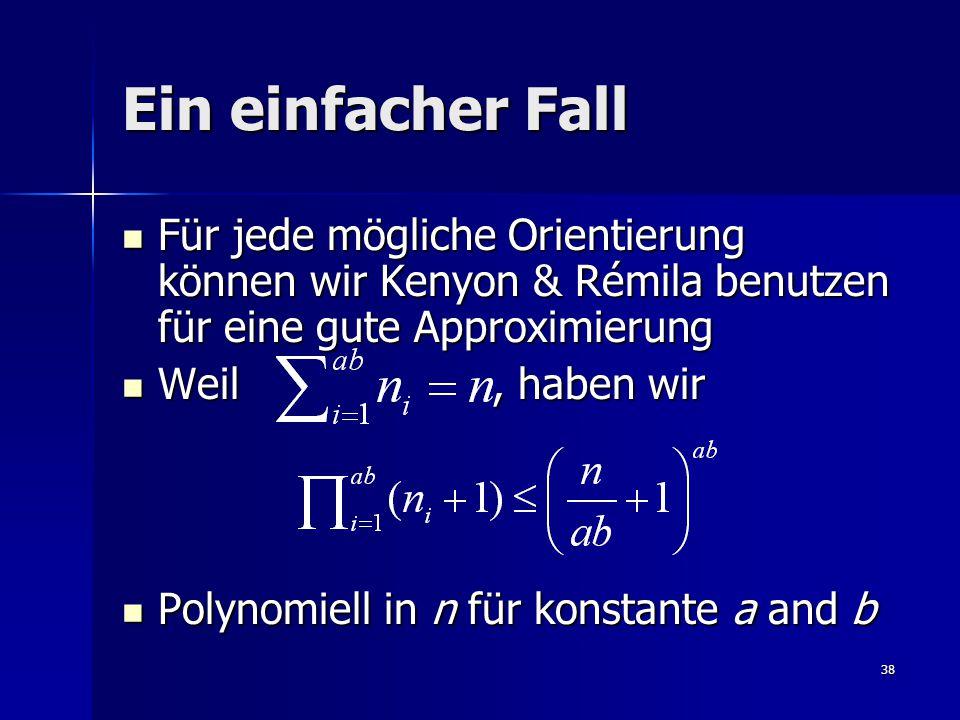 38 Ein einfacher Fall Für jede mögliche Orientierung können wir Kenyon & Rémila benutzen für eine gute Approximierung Für jede mögliche Orientierung können wir Kenyon & Rémila benutzen für eine gute Approximierung Weil, haben wir Weil, haben wir Polynomiell in n für konstante a and b Polynomiell in n für konstante a and b