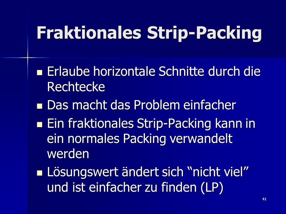 41 Fraktionales Strip-Packing Erlaube horizontale Schnitte durch die Rechtecke Erlaube horizontale Schnitte durch die Rechtecke Das macht das Problem einfacher Das macht das Problem einfacher Ein fraktionales Strip-Packing kann in ein normales Packing verwandelt werden Ein fraktionales Strip-Packing kann in ein normales Packing verwandelt werden Lösungswert ändert sich nicht viel und ist einfacher zu finden (LP) Lösungswert ändert sich nicht viel und ist einfacher zu finden (LP)