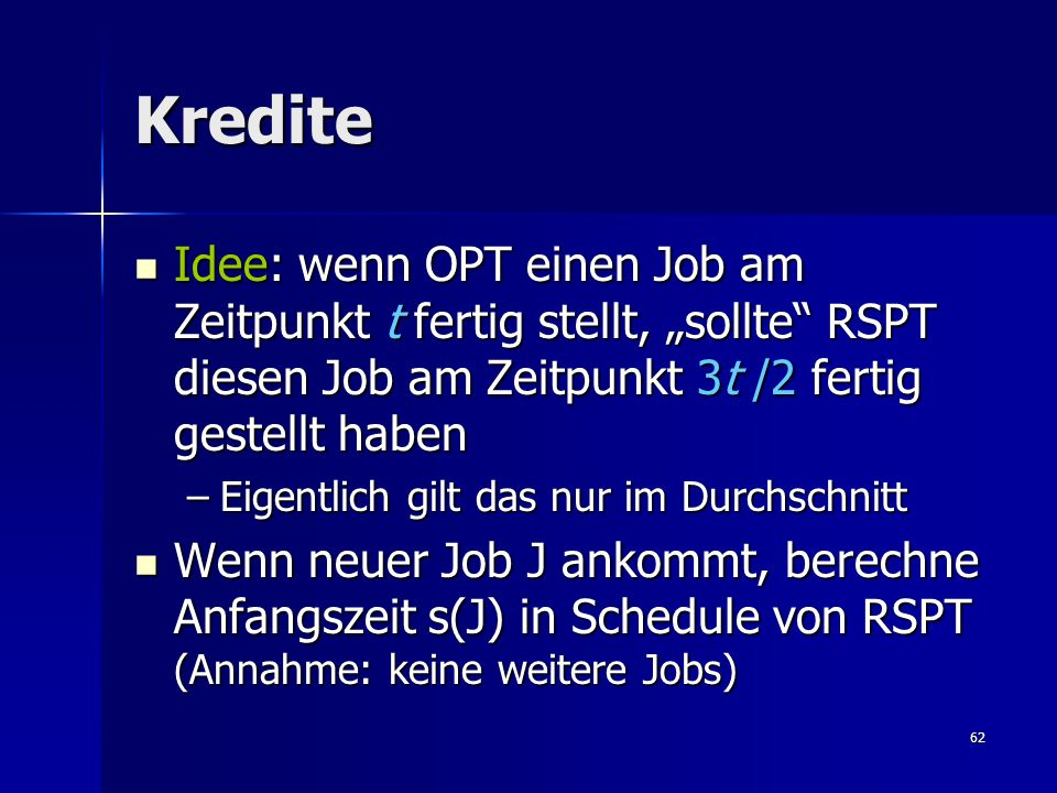 """62 Kredite Idee: wenn OPT einen Job am Zeitpunkt t fertig stellt, """"sollte RSPT diesen Job am Zeitpunkt 3t /2 fertig gestellt haben Idee: wenn OPT einen Job am Zeitpunkt t fertig stellt, """"sollte RSPT diesen Job am Zeitpunkt 3t /2 fertig gestellt haben –Eigentlich gilt das nur im Durchschnitt Wenn neuer Job J ankommt, berechne Anfangszeit s(J) in Schedule von RSPT (Annahme: keine weitere Jobs) Wenn neuer Job J ankommt, berechne Anfangszeit s(J) in Schedule von RSPT (Annahme: keine weitere Jobs)"""