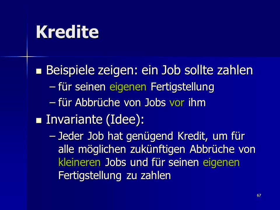 67 Kredite Beispiele zeigen: ein Job sollte zahlen Beispiele zeigen: ein Job sollte zahlen –für seinen eigenen Fertigstellung –für Abbrüche von Jobs vor ihm Invariante (Idee): Invariante (Idee): –Jeder Job hat genügend Kredit, um für alle möglichen zukünftigen Abbrüche von kleineren Jobs und für seinen eigenen Fertigstellung zu zahlen