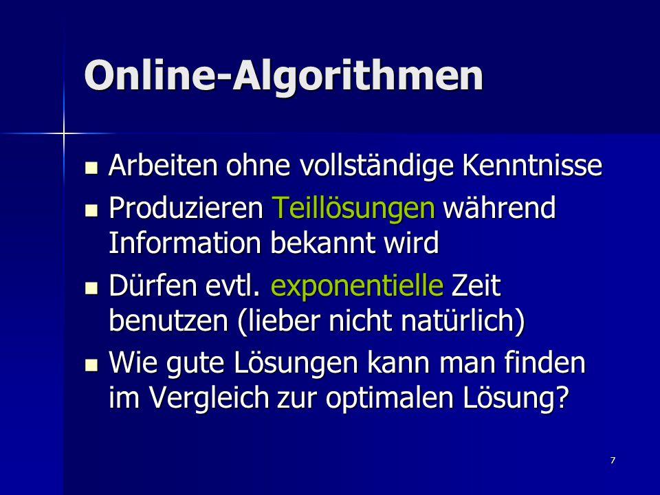 7 Online-Algorithmen Arbeiten ohne vollständige Kenntnisse Arbeiten ohne vollständige Kenntnisse Produzieren Teillösungen während Information bekannt wird Produzieren Teillösungen während Information bekannt wird Dürfen evtl.