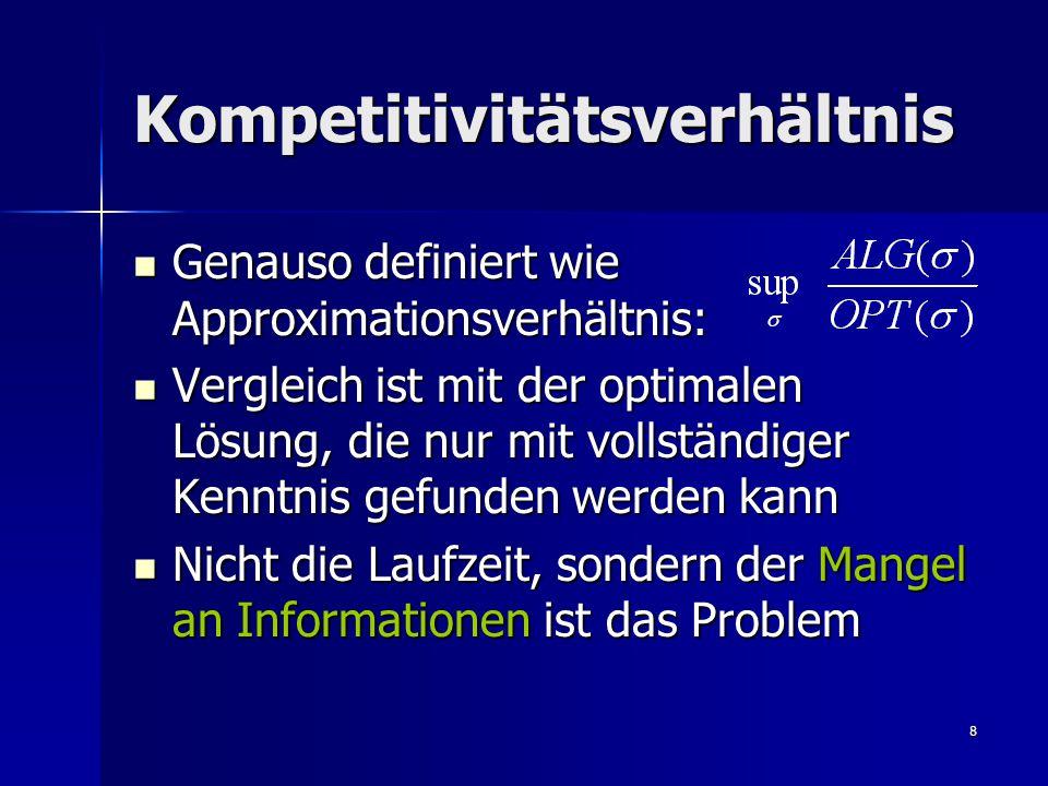 8 Kompetitivitätsverhältnis Genauso definiert wie Approximationsverhältnis: Genauso definiert wie Approximationsverhältnis: Vergleich ist mit der optimalen Lösung, die nur mit vollständiger Kenntnis gefunden werden kann Vergleich ist mit der optimalen Lösung, die nur mit vollständiger Kenntnis gefunden werden kann Nicht die Laufzeit, sondern der Mangel an Informationen ist das Problem Nicht die Laufzeit, sondern der Mangel an Informationen ist das Problem