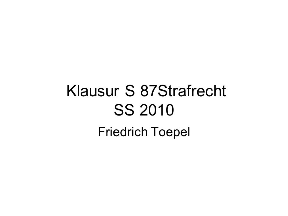 Klausur S 87Strafrecht SS 2010 Friedrich Toepel