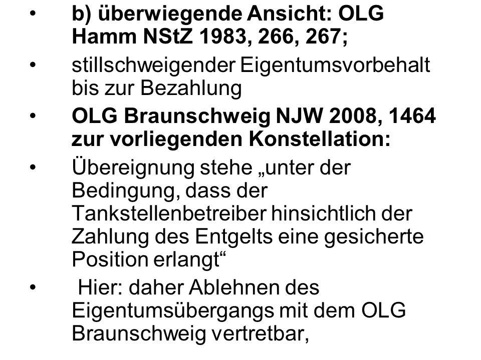 """b) überwiegende Ansicht: OLG Hamm NStZ 1983, 266, 267; stillschweigender Eigentumsvorbehalt bis zur Bezahlung OLG Braunschweig NJW 2008, 1464 zur vorliegenden Konstellation: Übereignung stehe """"unter der Bedingung, dass der Tankstellenbetreiber hinsichtlich der Zahlung des Entgelts eine gesicherte Position erlangt Hier: daher Ablehnen des Eigentumsübergangs mit dem OLG Braunschweig vertretbar,"""