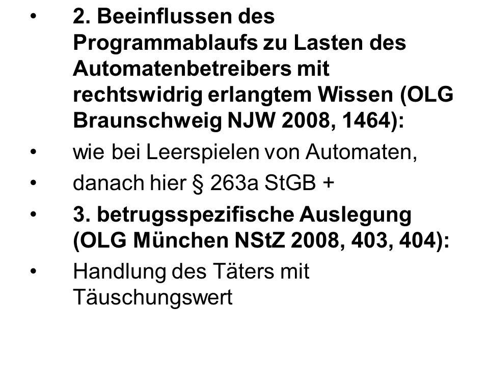 2. Beeinflussen des Programmablaufs zu Lasten des Automatenbetreibers mit rechtswidrig erlangtem Wissen (OLG Braunschweig NJW 2008, 1464): wie bei Lee