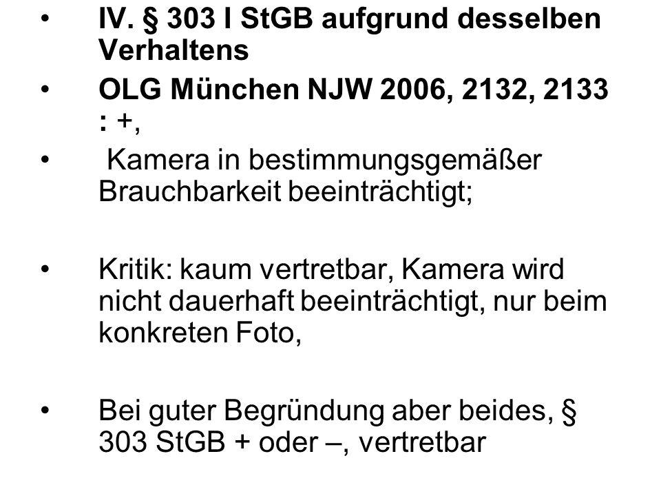 IV. § 303 I StGB aufgrund desselben Verhaltens OLG München NJW 2006, 2132, 2133 : +, Kamera in bestimmungsgemäßer Brauchbarkeit beeinträchtigt; Kritik
