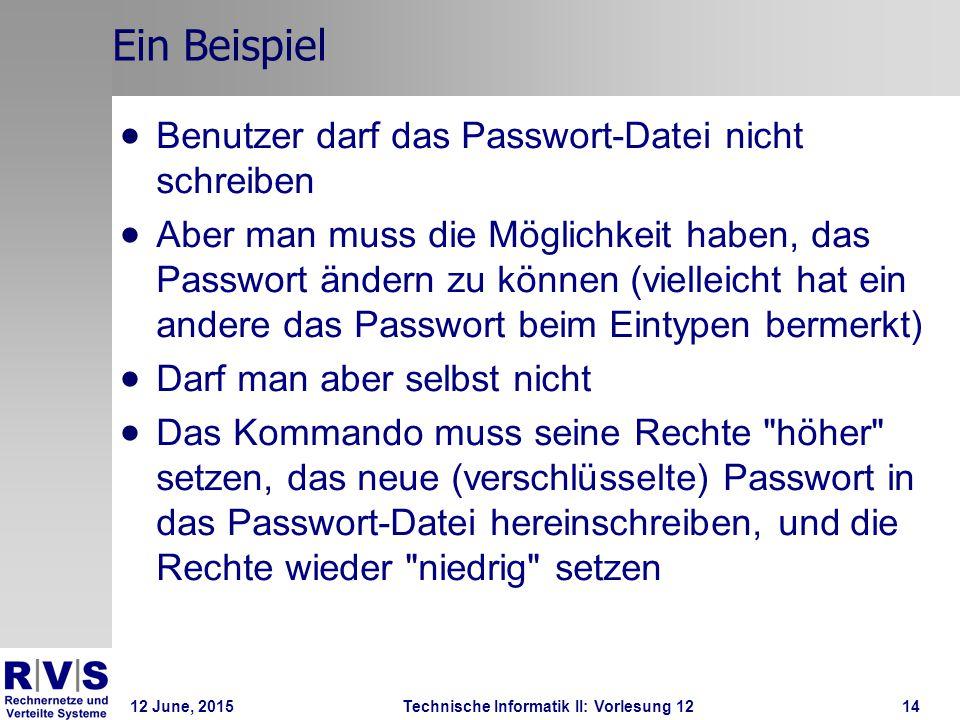 12 June, 2015Technische Informatik II: Vorlesung 1214 Ein Beispiel  Benutzer darf das Passwort-Datei nicht schreiben  Aber man muss die Möglichkeit