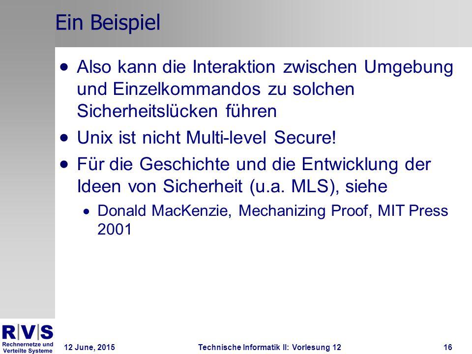 12 June, 2015Technische Informatik II: Vorlesung 1216 Ein Beispiel  Also kann die Interaktion zwischen Umgebung und Einzelkommandos zu solchen Sicher