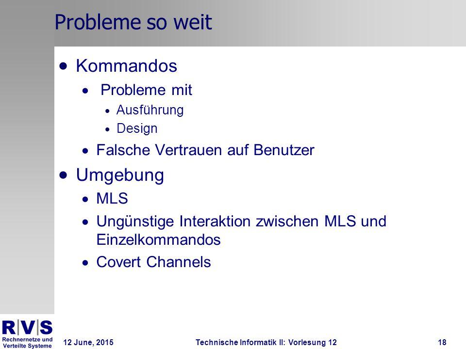 12 June, 2015Technische Informatik II: Vorlesung 1218 Probleme so weit  Kommandos  Probleme mit  Ausführung  Design  Falsche Vertrauen auf Benutz