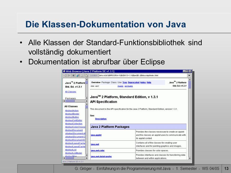 G. Gröger - Einführung in die Programmierung mit Java - 1. Semester - WS 04/0513 Dokumentation ist abrufbar über Eclipse Die Klassen-Dokumentation von
