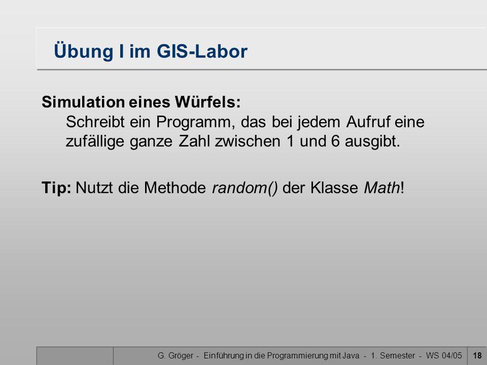 G. Gröger - Einführung in die Programmierung mit Java - 1. Semester - WS 04/0518 Übung I im GIS-Labor Simulation eines Würfels: Schreibt ein Programm,