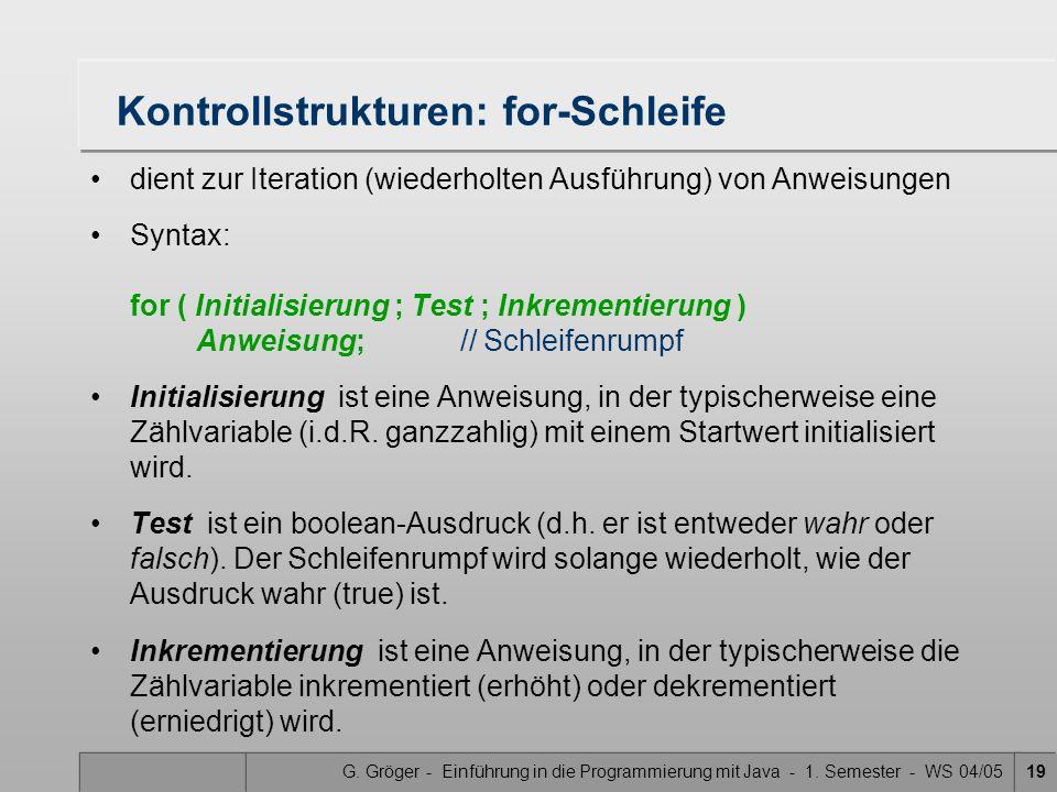G. Gröger - Einführung in die Programmierung mit Java - 1. Semester - WS 04/0519 Kontrollstrukturen: for-Schleife dient zur Iteration (wiederholten Au