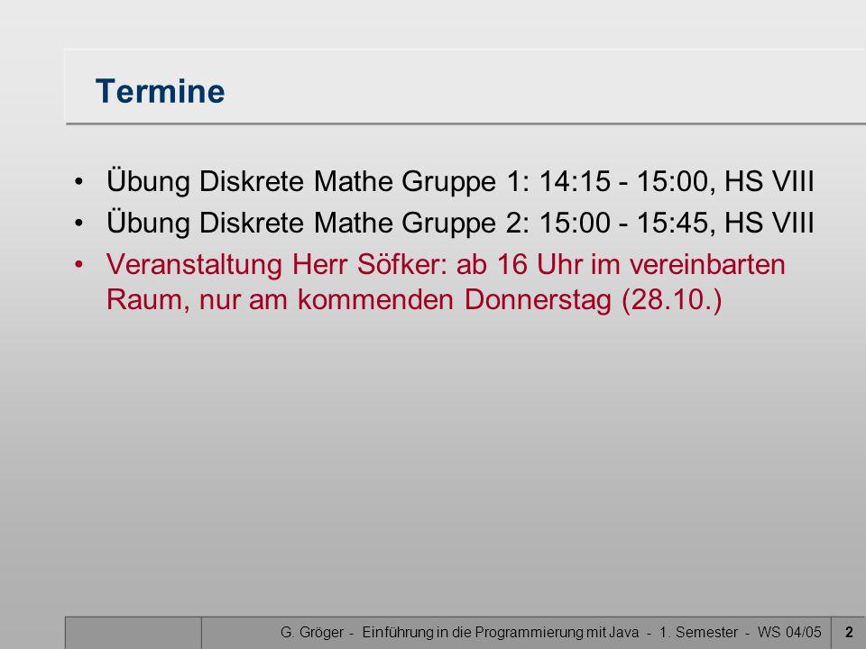G. Gröger - Einführung in die Programmierung mit Java - 1. Semester - WS 04/052 Termine Übung Diskrete Mathe Gruppe 1: 14:15 - 15:00, HS VIII Übung Di
