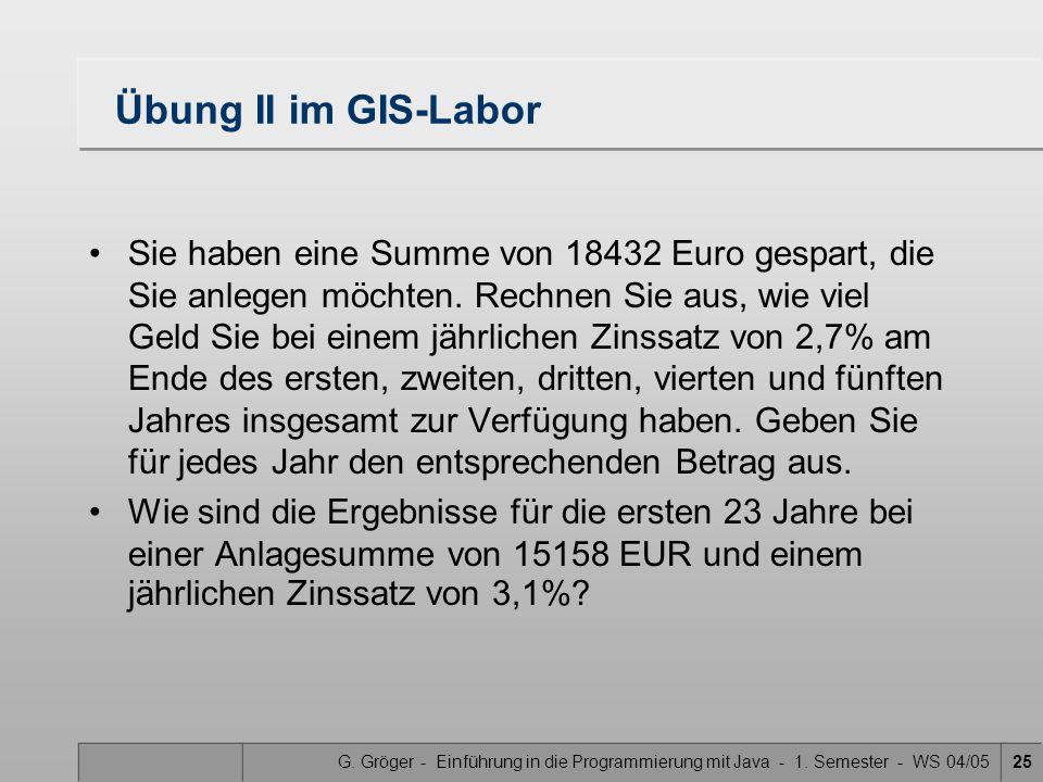 G. Gröger - Einführung in die Programmierung mit Java - 1. Semester - WS 04/0525 Übung II im GIS-Labor Sie haben eine Summe von 18432 Euro gespart, di