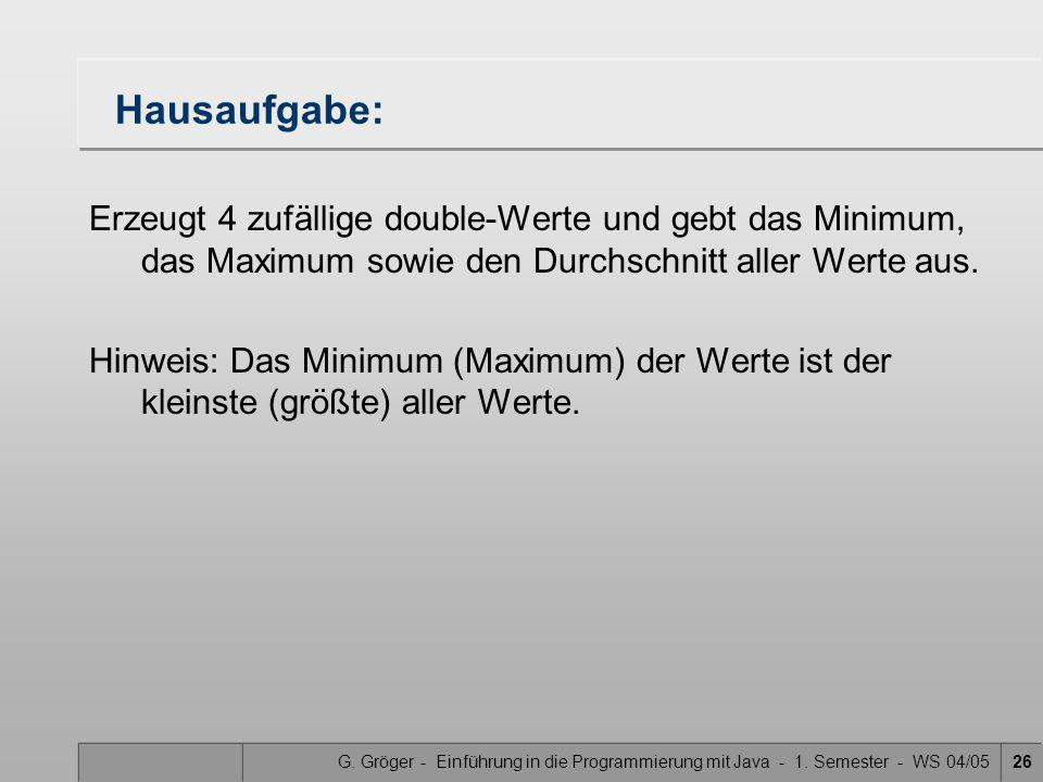 G. Gröger - Einführung in die Programmierung mit Java - 1. Semester - WS 04/0526 Hausaufgabe: Erzeugt 4 zufällige double-Werte und gebt das Minimum, d