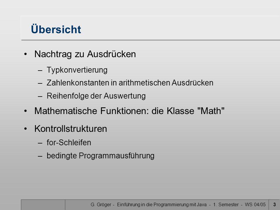 G. Gröger - Einführung in die Programmierung mit Java - 1. Semester - WS 04/053 Übersicht Nachtrag zu Ausdrücken –Typkonvertierung –Zahlenkonstanten i