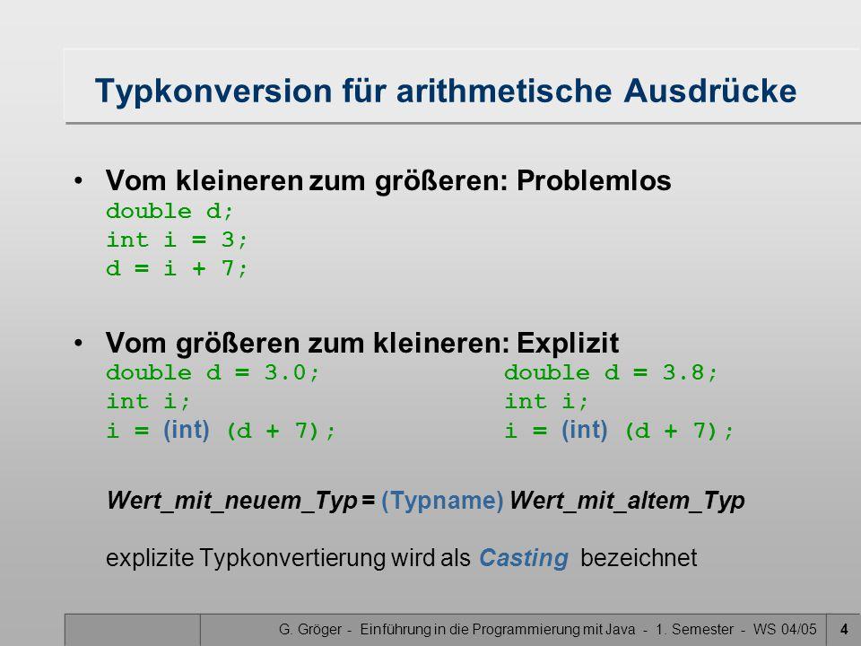 G. Gröger - Einführung in die Programmierung mit Java - 1. Semester - WS 04/054 Typkonversion für arithmetische Ausdrücke Vom kleineren zum größeren: