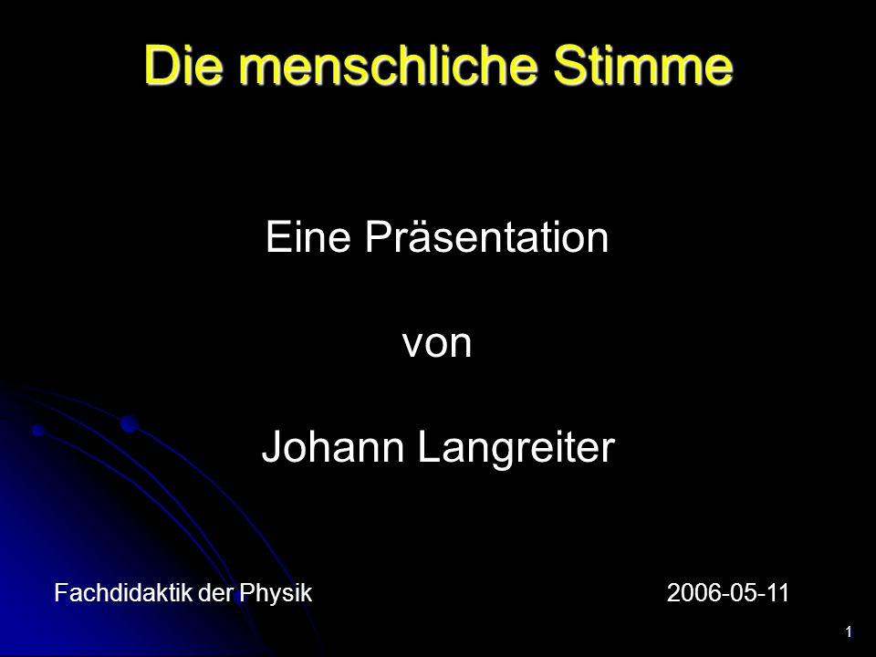1 Die menschliche Stimme Eine Präsentation von Johann Langreiter Fachdidaktik der Physik2006-05-11