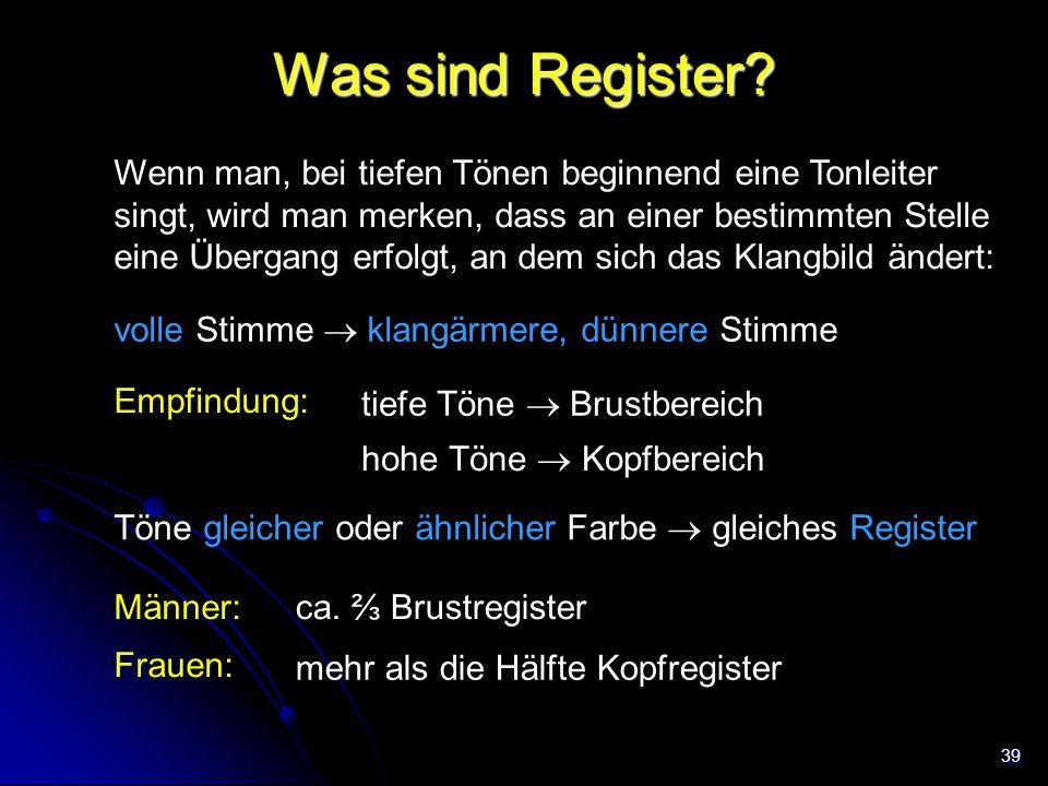 39 Was sind Register? Wenn man, bei tiefen Tönen beginnend eine Tonleiter singt, wird man merken, dass an einer bestimmten Stelle eine Übergang erfolg