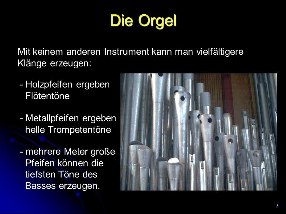 7 Die Orgel Mit keinem anderen Instrument kann man vielfältigere Klänge erzeugen: - Holzpfeifen ergeben Flötentöne - Metallpfeifen ergeben helle Tromp