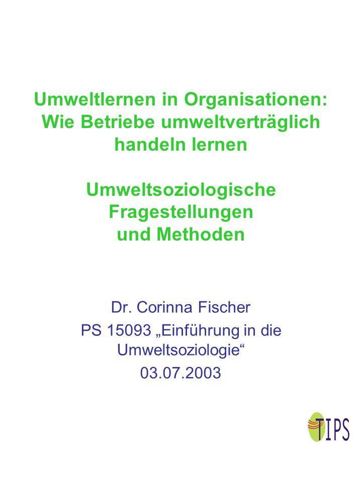 Umweltlernen in Organisationen: Wie Betriebe umweltverträglich handeln lernen Umweltsoziologische Fragestellungen und Methoden Dr. Corinna Fischer PS