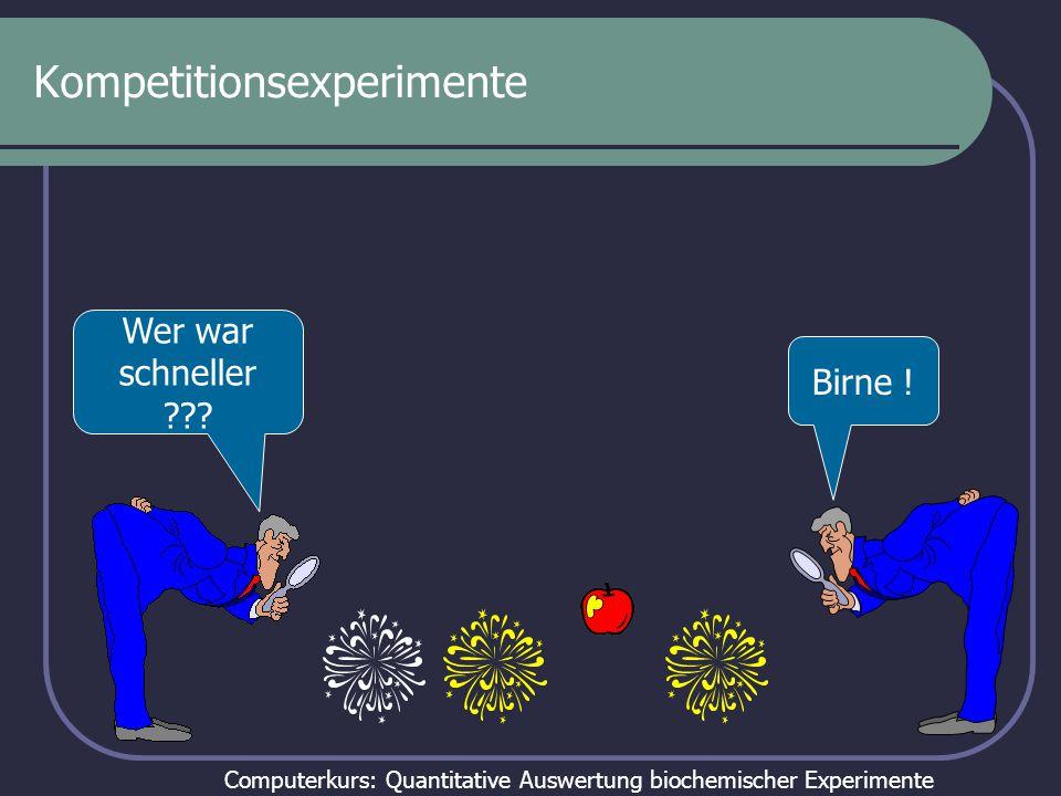 Computerkurs: Quantitative Auswertung biochemischer Experimente Kompetitionsexperimente Birne ! Wer war schneller ???