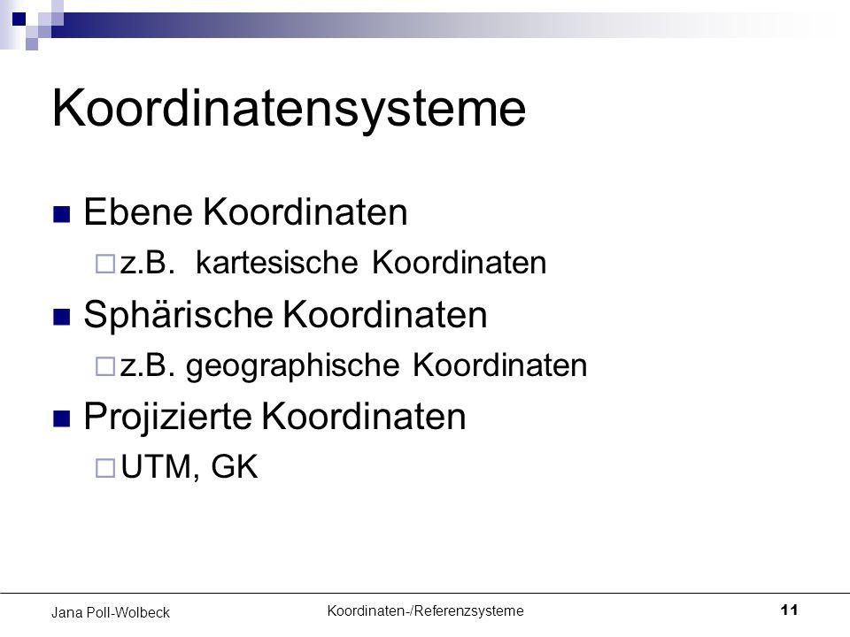 Koordinaten-/Referenzsysteme11 Jana Poll-Wolbeck Koordinatensysteme Ebene Koordinaten  z.B. kartesische Koordinaten Sphärische Koordinaten  z.B. geo