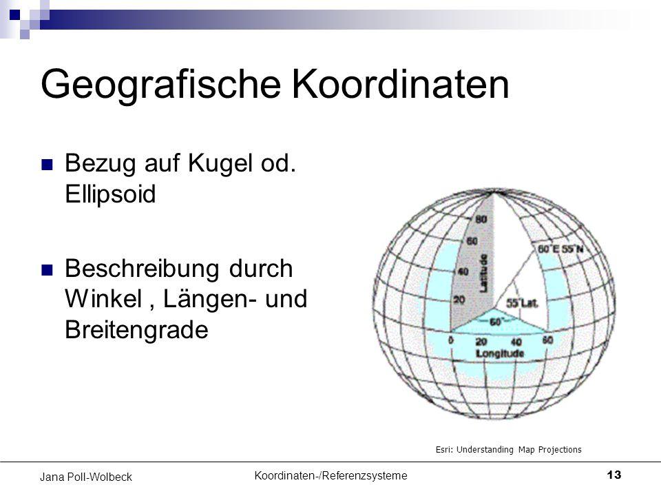 Koordinaten-/Referenzsysteme13 Jana Poll-Wolbeck Geografische Koordinaten Bezug auf Kugel od. Ellipsoid Beschreibung durch Winkel, Längen- und Breiten