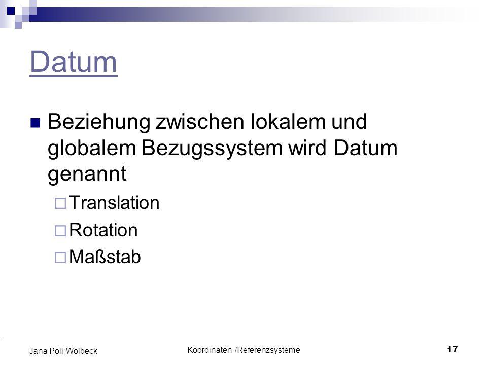 Koordinaten-/Referenzsysteme17 Jana Poll-Wolbeck Datum Beziehung zwischen lokalem und globalem Bezugssystem wird Datum genannt  Translation  Rotatio