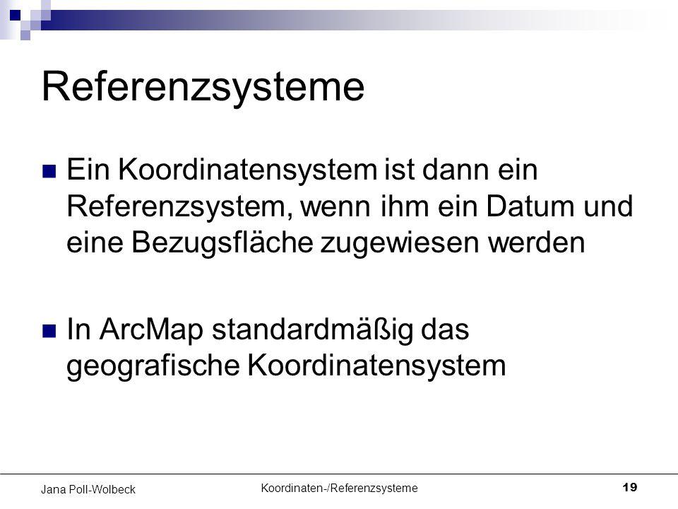 Koordinaten-/Referenzsysteme19 Jana Poll-Wolbeck Referenzsysteme Ein Koordinatensystem ist dann ein Referenzsystem, wenn ihm ein Datum und eine Bezugs