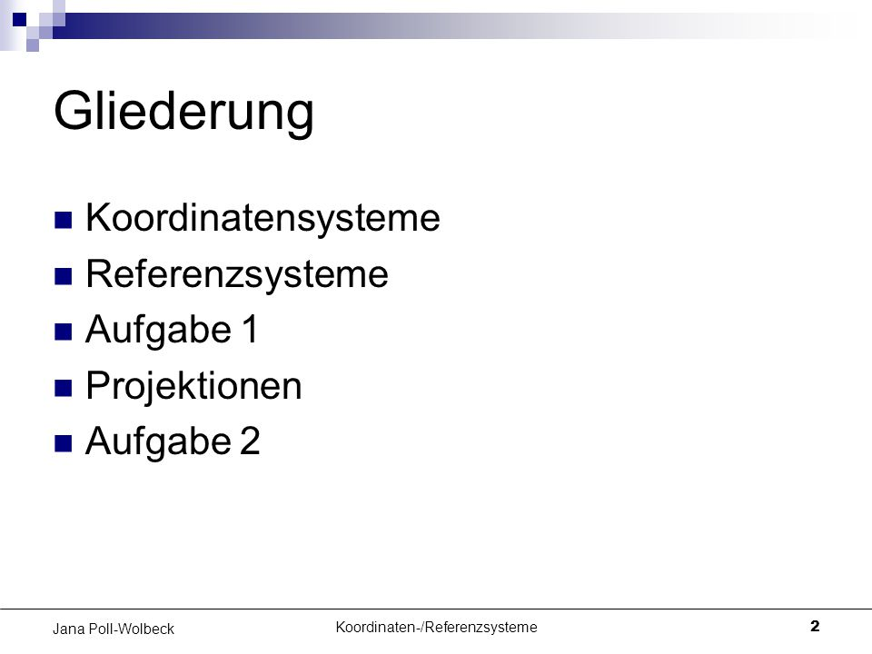 Koordinaten-/Referenzsysteme2 Jana Poll-Wolbeck Gliederung Koordinatensysteme Referenzsysteme Aufgabe 1 Projektionen Aufgabe 2
