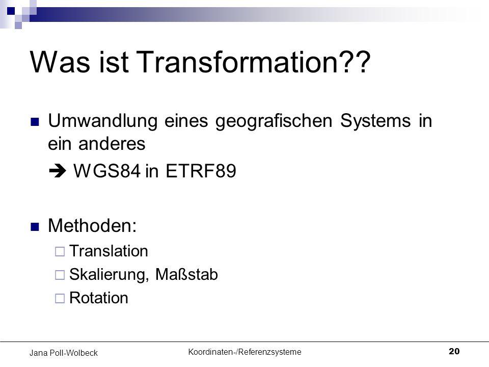 Koordinaten-/Referenzsysteme20 Jana Poll-Wolbeck Was ist Transformation?? Umwandlung eines geografischen Systems in ein anderes  WGS84 in ETRF89 Meth