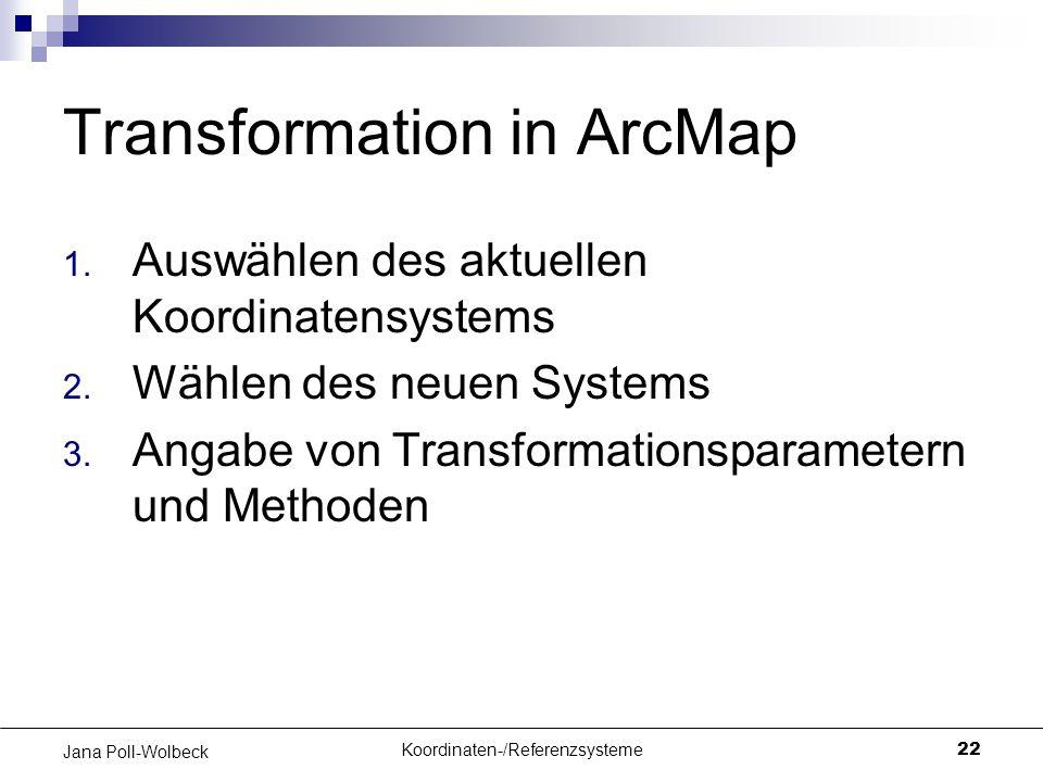 Koordinaten-/Referenzsysteme22 Jana Poll-Wolbeck Transformation in ArcMap 1. Auswählen des aktuellen Koordinatensystems 2. Wählen des neuen Systems 3.