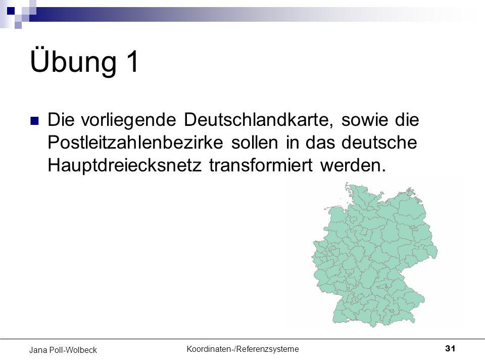 Koordinaten-/Referenzsysteme31 Jana Poll-Wolbeck Übung 1 Die vorliegende Deutschlandkarte, sowie die Postleitzahlenbezirke sollen in das deutsche Haup