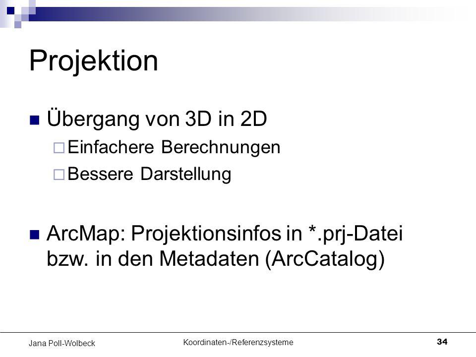 Koordinaten-/Referenzsysteme34 Jana Poll-Wolbeck Projektion Übergang von 3D in 2D  Einfachere Berechnungen  Bessere Darstellung ArcMap: Projektionsi