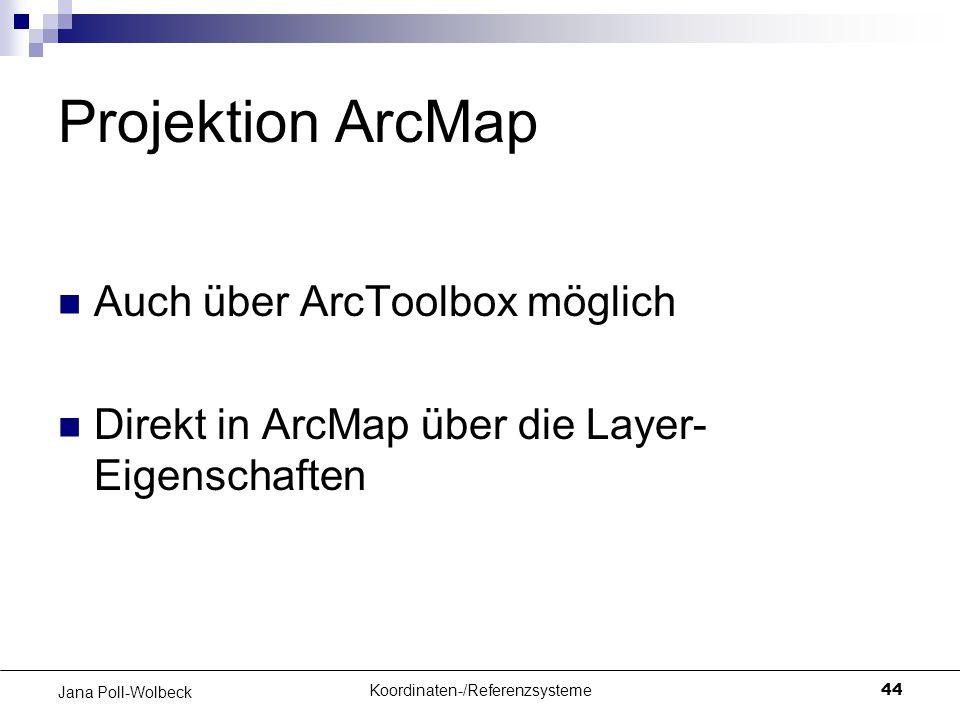 Koordinaten-/Referenzsysteme44 Jana Poll-Wolbeck Projektion ArcMap Auch über ArcToolbox möglich Direkt in ArcMap über die Layer- Eigenschaften