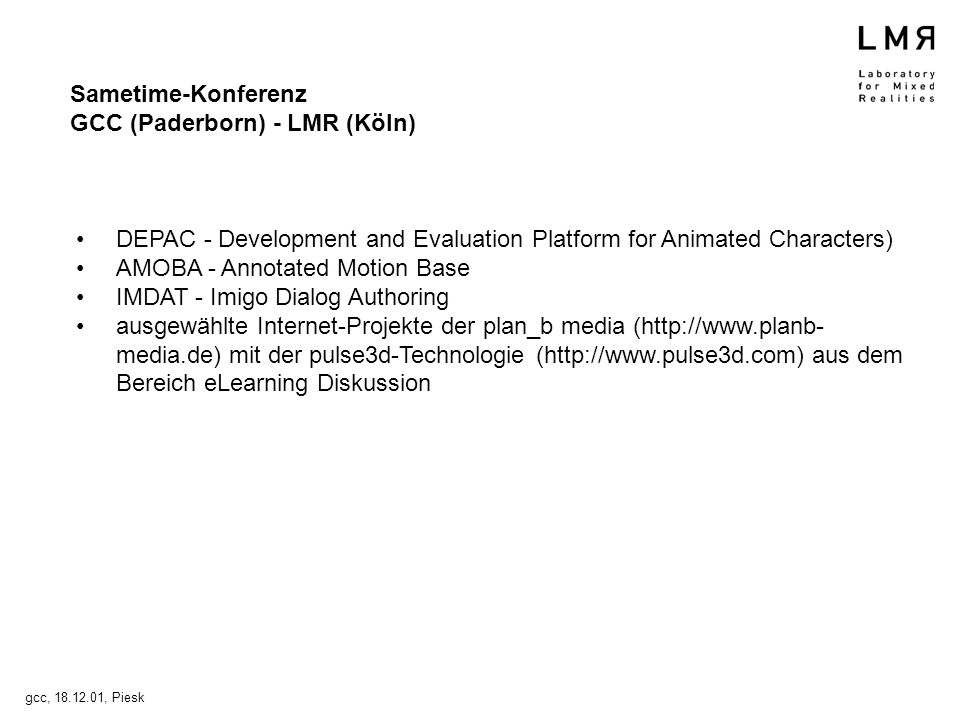 DEPAC - Development and Evaluation Platform for Animated Characters) AMOBA - Annotated Motion Base IMDAT - Imigo Dialog Authoring ausgewählte Internet-Projekte der plan_b media (http://www.planb- media.de) mit der pulse3d-Technologie (http://www.pulse3d.com) aus dem Bereich eLearning Diskussion gcc, 18.12.01, Piesk Sametime-Konferenz GCC (Paderborn) - LMR (Köln)