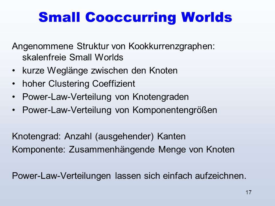 17 Small Cooccurring Worlds Angenommene Struktur von Kookkurrenzgraphen: skalenfreie Small Worlds kurze Weglänge zwischen den Knoten hoher Clustering
