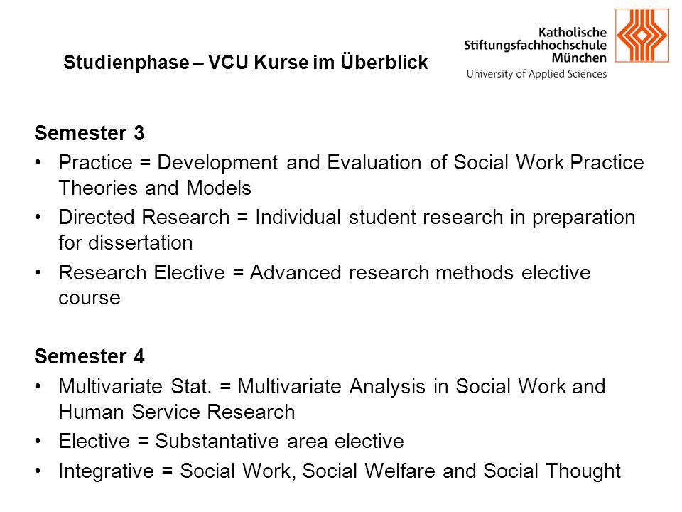 Studienphase – VCU Kurse im Überblick Semester 3 Practice = Development and Evaluation of Social Work Practice Theories and Models Directed Research =